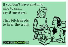 ~ If you don't have anything nice to say...  say it anyways. That bitch needs  to hear the truth.