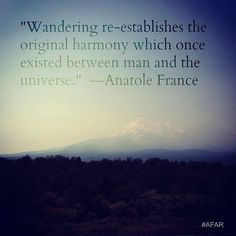 """Wandering re-establishes the original harmony which once existed between man and the universe."" —Anatole France"
