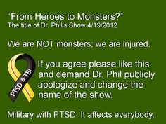 Military with PTSD They are not monster's they are men and women who need help, and military people are not the only ones that suffer from ptsd. I love dr. phil but I think he needs to rename his show and not paint a picture of these soldiers, marines and sailors coming back as monsters.