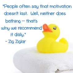 People often say that motivation doesn't last. Well, neither does bathing - that's why we recommend it daily. ~ Zig Ziglar