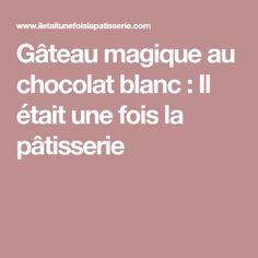 Gâteau magique au chocolat blanc : Il était une fois la pâtisserie