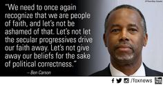 """We need to once again recognize that we are a people of faith, and let's not be ashamed of that. Let's not let secular progressives drive drive our faith away. Let's not give away our beliefs for the sake of political correctness."" - Dr. Ben Carson"