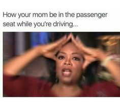 Yet I haven't even started the car ... and mom be yelling at me to hit the brakes cuz im going too fast >:/