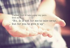 "I asked God to take away my pain. God said, ""No, it's not for me to take away, but for you to give it up.""        growinginchrist:    ""Cast your cares on the LORD    and he will sustain you;""  Psalm 55:22"