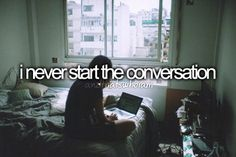 I do and I don't. I don't like to start the conversation, but if I don't start the conversation I'd probably never talk to anyone.