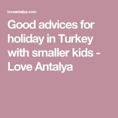 Good advices for holiday in Turkey with smaller kids - Love Antalya Turkey Holidays, Antalya, Good Advice, Spaces, Love, Kids, Amor, Young Children, Boys