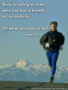 Isaiah 2:22—Stop trusting in man, who has but a breath in his nostrils. Of what account is he?
