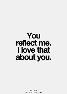 You reflect me. I love that about you
