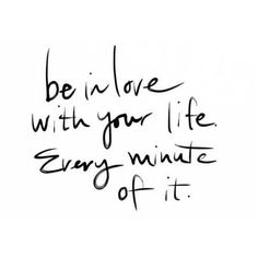 Be In LOVE with your LIFE .... Every MINUTE of it !!! #love #life