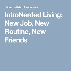IntroNerded Living: New Job, New Routine, New Friends Finding New Friends, Find People, New Job, Good Mood, Have A Great Day, Routine, News, Blog, Blogging