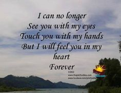 I can no longer see you with my eyes Touch you with my hands But I will feel you in my heart forever.