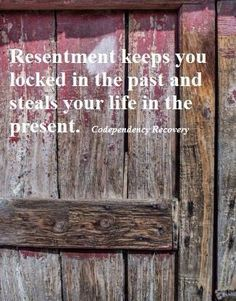 Resentment keeps you locked in the past.