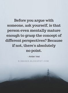 Positive Quotes : Before you argue with someone ask yourself is that person even mentally mature e. - Hall Of Quotes Wise Quotes, Quotable Quotes, Great Quotes, Words Quotes, Quotes To Live By, Motivational Quotes, Funny Quotes, Inspirational Quotes, Sayings
