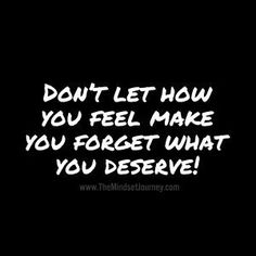 Don't let how you feel make you forget what you deserve! The Mindset Journey