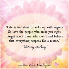 """""""Life is too short to wake up with regrets. So love the people who treat you right. Forget about those who don't and believe that everything happens for a reason."""" ~ Harvey Mackay ~ ❤"""