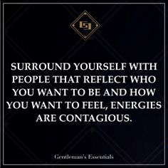 Surround yourself with people that reflect who you want to be and how you want to feel, energies are contagious. - Gentleman's Essentials