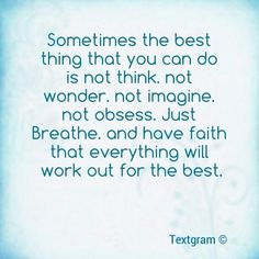 Sometimes the best thing that you can do is not think, not wonder, not imagine, not obsess. Just breathe and have faith that everything will work out for the best.