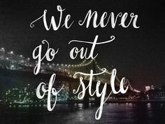 "Caley ostrander - Taylor Swift ""We never go out of style"" quote / lyric from 1989 album"
