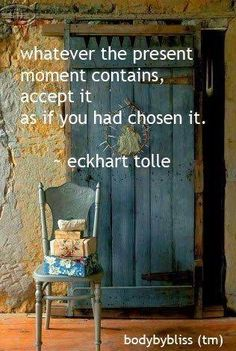 Whatever the present moment contains, accept it as if you had chosen it