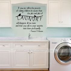 Vinyl Wall Decal: If you are still in the process of raising children, be aware that the piles and piles of LAUNDRY will disappear all too soon, and that you will, to your surprise, miss them profoundly. -Thomas S. Monson Measurements Available: 16 tall x 18 wide 18 tall x 20 Laundry Room Wall Decor, Laundry Room Doors, Laundry Room Signs, Room Decor, Cabinets To Ceiling, Cabinets To Go, Stone Creek, Vinyl Wall Decals, Interior Design Living Room
