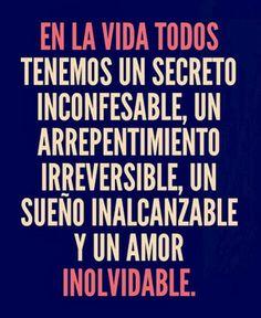 ... En la vida todos tenemos un secreto inconfesable, un arrepentimiento irreversible, un sueño inalcanzable y un amor inolvidable.