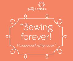 Sewing forever! Housework whenever.