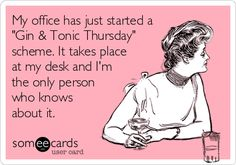 "My office has just started a ""Gin  Tonic Thursday"" scheme. It takes place at my desk and I'm the only person who knows about it."