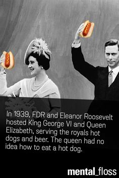 In 1939, FDR and Eleanor Roosevelt hosted King George VI and Queen Elizabeth, serving the royals hot dogs and beer. The queen had no idea how to eat a hot dog.