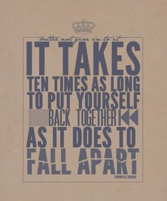 """It takes ten times as long to put yourself back together as it did to fall apart."""
