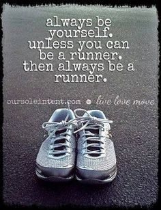 Always be yourself. Unless you can be a runner. Then always be a runner.