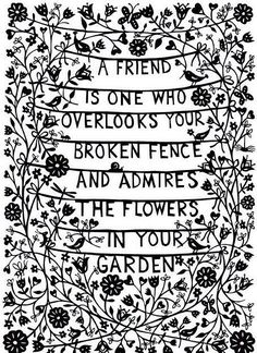 A friend is one who overlooks your broken fence and admires the flowers in your garden. :)