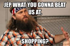 jep what you gonna beat us at, shopping? jep willie jase robertson war of the roses duck dynasty