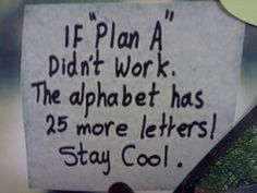 Never give up--come up with a new plan if the first doesn't work!