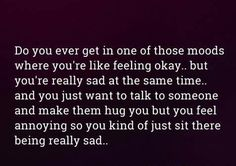 This is definitely me. I feel like I'm a bother or a burden to people. Like I annoy them. Which only makes me more upset