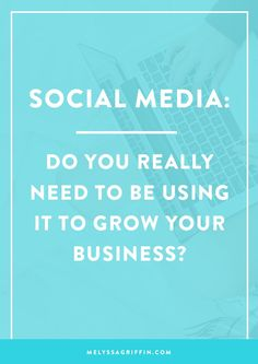 Social Media: Do You Really Need To Be Using It To Grow Your Business?