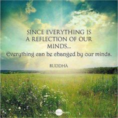 "Buddha: ""Since Everything is a reflection of our minds...Everything can be changed by our minds."""