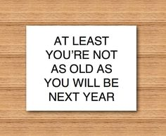 Funny Happy Birthday Greeting Card by Curly Bracket Design - At Least You're Not As Old As You Will Be Next Year.  4.25 x 5.5 card with bold black letters.  Instant download printable pdf. https://www.etsy.com/shop/curlybracketdesign