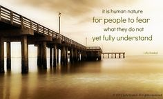 its human nature for people to fear what they do not yet fully understand- Lolly Daskal