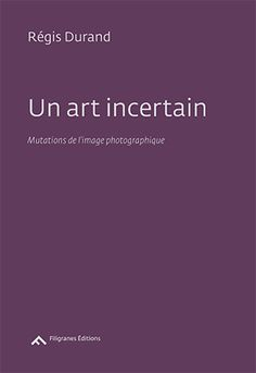Un art incertain: Mutations de l'image photographique by Régis Durand