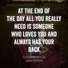At the end of the day all you really need is someone who loves you and always has your back. #relationshipquotes #lifefactquotes #countrythang #countrythangquotes #countryquotes #countrysayings