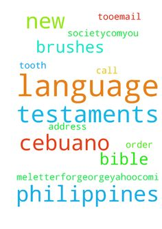 i need cebuano language new testaments from the philippines - i need cebuano language new testaments from the philippines bible society.com...you call the order in for me...letterforgeorge25yahoo.com...i need tooth brushes too...email me for my address Posted at: https://prayerrequest.com/t/yIb #pray #prayer #request #prayerrequest