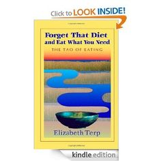 Forget That Diet And Eat What You Need: The Tao of Eating by Elizabeth Terp. $7.19. 126 pages. Publisher: Trafford Publishing (July 6, 2006)