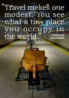 """""""Travel makes one modest. You see what a tiny place you occupy in the world."""" -Gustave Flaubert"""