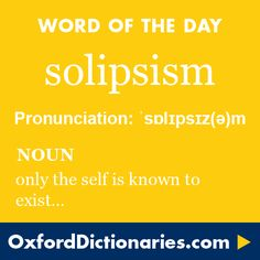 solipsism (noun): The view or theory that the self is all that can be known to exist. Word of the Day for 30 September 2016. #WOTD #WordoftheDay #solipsism