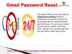 Are you facing issues while Gmail Password Resetting 1-850-366-6203? If you are facing issues while doing Gmail Password Resetting, then my friend you are definitely making some mistakes while doing that but don't take stress because our team experts will tell you that how to do that. Just, move your fingers on your Smartphone keypad and make a call at our toll-free number 1-850-366-6203. http://www.monktech.net/gmail-forgot-password-recovery.html