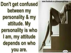 don't get confused between my personality and my attitude. my personality is who i am, my attitude depends on who YOU are. <--best quote ever. so true! Cute Quotes, Words Quotes, Great Quotes, Wise Words, Inspirational Quotes, Sayings, My Attitude, Attitude Quotes, My Life My Rules