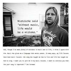 """""""...In many ways, my life lessons have been music lessons: the song has taught me how to live and life has taught me how to sing. I want you to join me in my music lessons. I want to convince you that your song is important."""" ~ Jon Foreman"""
