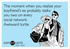 The moment when you realize your boyfriend's ex probably stalks you two on every social network. Awkward turtle.