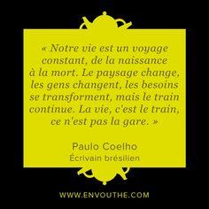 #citation « Notre vie est un voyage constant, de la naissance à la mort. Le paysage change, les gens changent, les besoins se transforment, mais le train continue. La vie, c'est le train, ce n'est pas la gare. » - Paulo Coelho