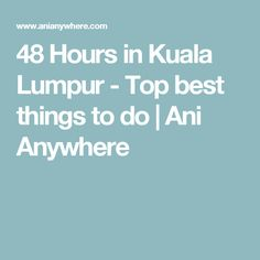 48 Hours in Kuala Lumpur - Top best things to do | Ani Anywhere